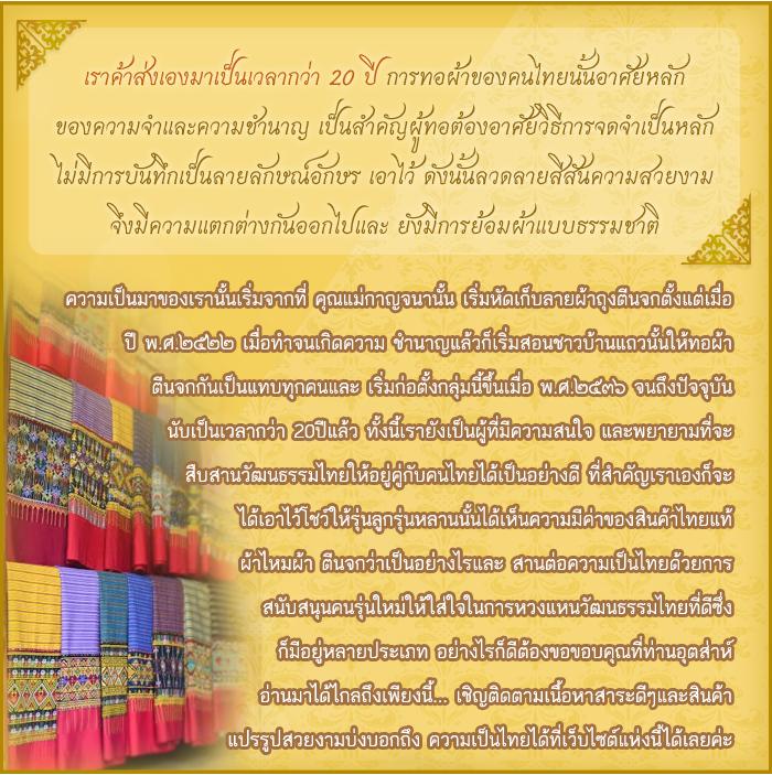 เราค้าส่งเองมาเป็นเวลากว่า 20 ปี การทอผ้าของคนไทยนั้นอาศัยหลัก ของความจำและความชำนาญ เป็นสำคัญผู้ทอต้องอาศัยวิธีการจดจำเป็นหลัก ไม่มีการบันทึกเป็นลายลักษณ์อักษร เอาไว้ ดังนั้นลวดลายสีสันความสวยงาม จึงมีความแตกต่างกันออกไปและ ยังมีการย้อมผ้าแบบธรรมชาติ ความเป็นมาของเรานั้นเริ่มจากที่ คุณแม่กาญจนานั้น เริ่มหัดเก็บลายผ้าถุงตีนจกตั้งแต่เมื่อ ปี พ.ศ.๒๕๒๒ เมื่อทำจนเกิดความ ชำนาญแล้วก็เริ่มสอนชาวบ้านแถวนั้นให้ทอผ้า ตีนจกกันเป็นแทบทุกคนและ เริ่มก่อตั้งกลุ่มนี้ขึ้นเมื่อ พ.ศ.๒๕๓๖ จนถึงปัจจุบัน นับเป็นเวลากว่า 20ปีแล้ว ทั้งนี้เรายังเป็นผู้ที่มีความสนใจ และพยายามที่จะ สืบสานวัฒนธรรมไทยให้อยู่คู่กับคนไทยได้เป็นอย่างดี ที่สำคัญเราเองก็จะ ได้เอาไว้โชว์ให้รุ่นลูกรุ่นหลานนั้นได้เห็นความมีค่าของสินค้าไทยแท้ ผ้าไหมผ้า ตีนจกว่าเป็นอย่างไรและ สานต่อความเป็นไทยด้วยการ สนับสนุนคนรุ่นใหม่ให้ใส่ใจในการหวงแหนวัฒนธรรมไทยที่ดีซึ่ง ก็มีอยู่หลายประเภท อย่างไรก็ดีต้องขอขอบคุณที่ท่านอุตส่าห์ อ่านมาได้ไกลถึงเพียงนี้... เชิญติดตามเนื้อหาสาระดีๆและสินค้า แปรรูปสวยงามบ่งบอกถึง ความเป็นไทยได้ที่เว็บไซต์แห่งนี้ได้เลยค่ะ